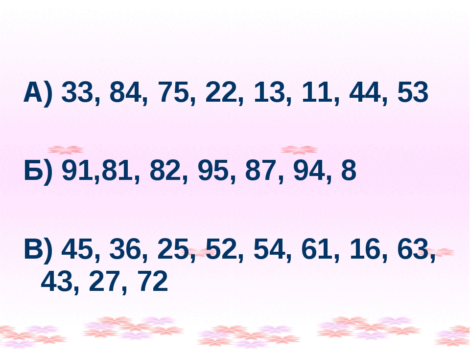 А) 33, 84, 75, 22, 13, 11, 44, 53 Б) 91,81, 82, 95, 87, 94, 8 В) 45, 36, 25,...