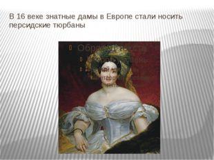 В 16 веке знатные дамы в Европе стали носить персидские тюрбаны