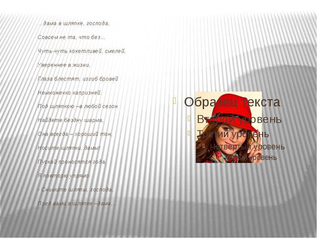 …дама в шляпке, господа,  Совсем не та, что без…  Чуть-чуть кокетливей,...