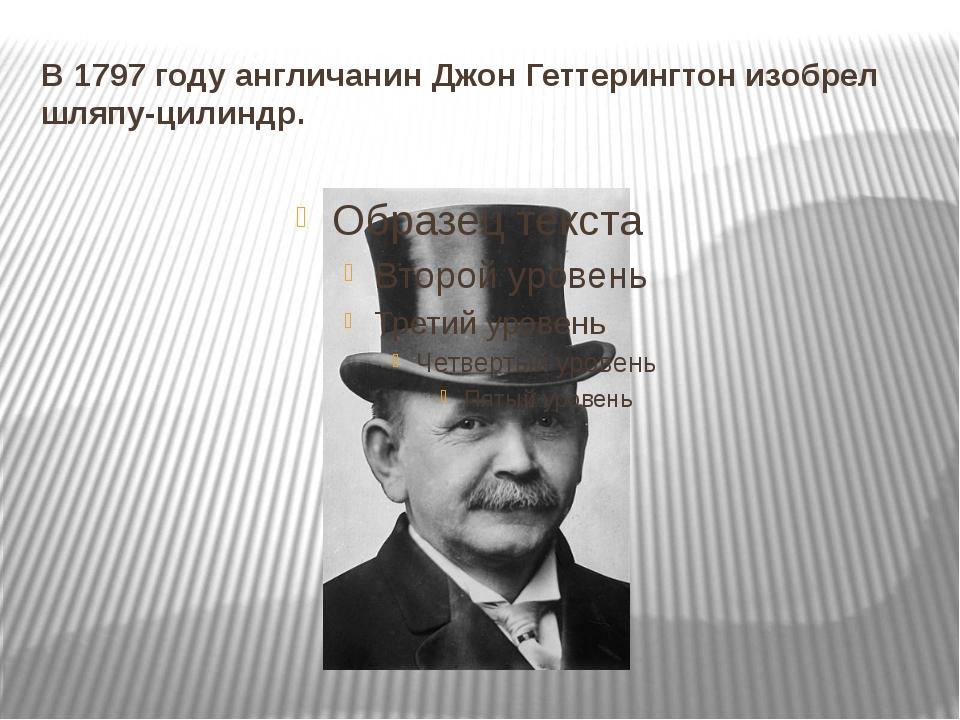 В 1797 году англичанин Джон Геттерингтон изобрел шляпу-цилиндр.