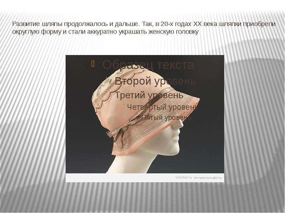 Развитие шляпы продолжалось и дальше. Так, в 20-х годах XX века шляпки приобр...