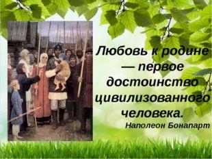 Любовь к родине — первое достоинство цивилизованного человека. Наполеон Бонап