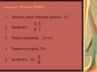 Тема урока: Деление дробей Записать число обратное данному 0,3 Вычислить Реши