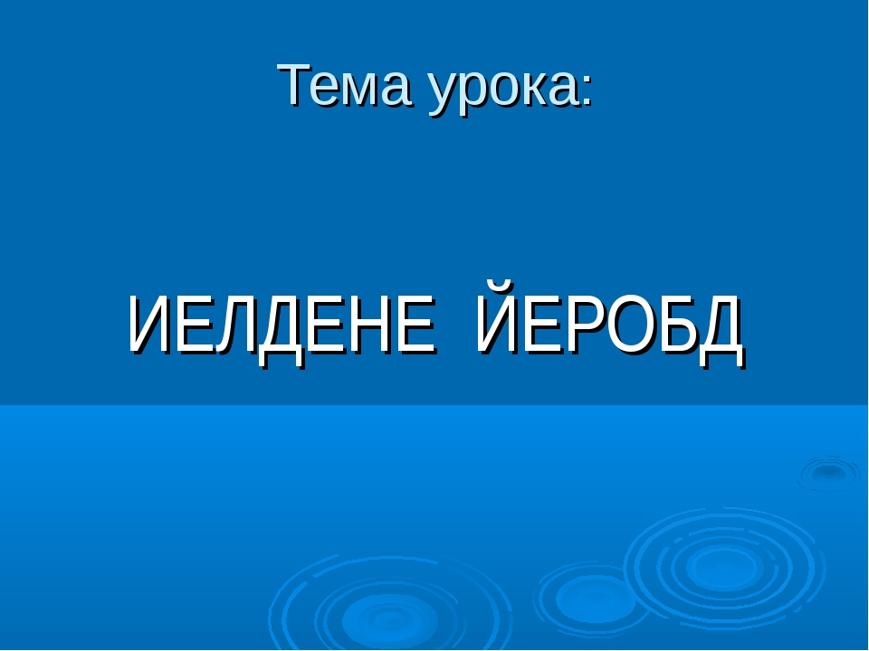 Тема урока: ИЕЛДЕНЕ ЙЕРОБД
