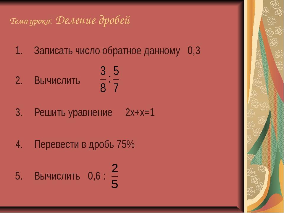 Тема урока: Деление дробей Записать число обратное данному 0,3 Вычислить Реши...