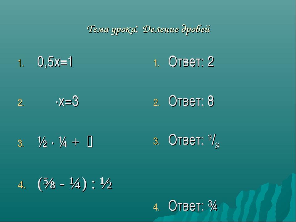 Тема урока: Деление дробей 0,5х=1 ⅜ ·х=3 ½ · ¼ + ⅔ (⅝ - ¼) : ½ Ответ: 2 Ответ...