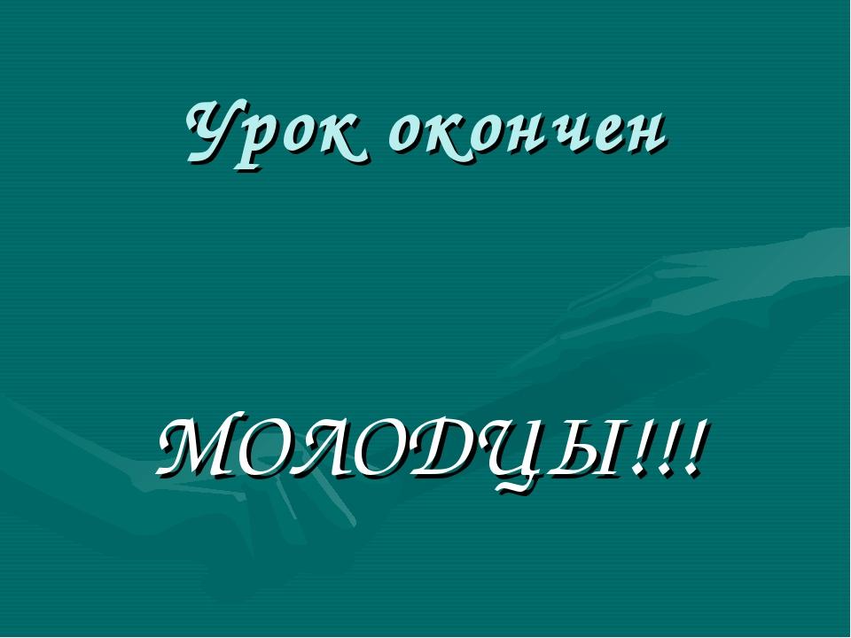 Урок окончен МОЛОДЦЫ!!!