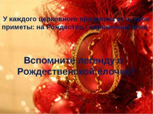 У каждого церковного праздника есть свои приметы: на Рождество - наряженная ё