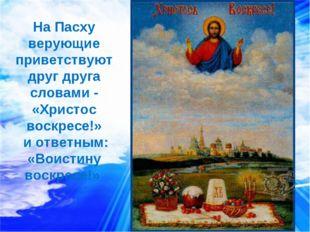 На Пасху верующие приветствуют друг друга словами - «Христос воскресе!» и отв