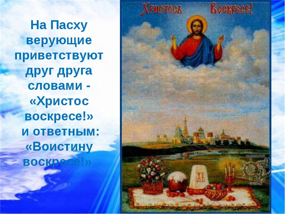 На Пасху верующие приветствуют друг друга словами - «Христос воскресе!» и отв...