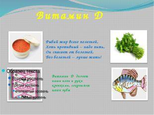 Витамин D Рыбий жир всего полезней, Хоть противный – надо пить, Он спасает от