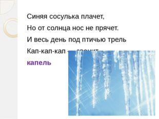 Синяя сосулька плачет, Но от солнца нос не прячет. И весь день под птичью тре