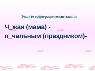 Решите орфографические задачи Ч_жая (мама) - п_чальным (праздником)-