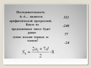 312 -248 77 -24 Последовательность 4; -6… является арифметической прогрессие
