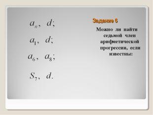 Задание 6 Можно ли найти седьмой член арифметической прогрессии, если известны: