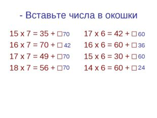 - Вставьте числа в окошки 15 х 7 = 35 + □ 17 х 6 = 42 + □ 16 х 7 = 70 + □ 16