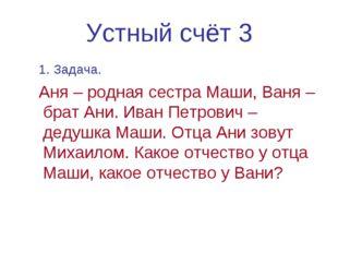 Устный счёт 3 1. Задача. Аня – родная сестра Маши, Ваня – брат Ани. Иван Петр