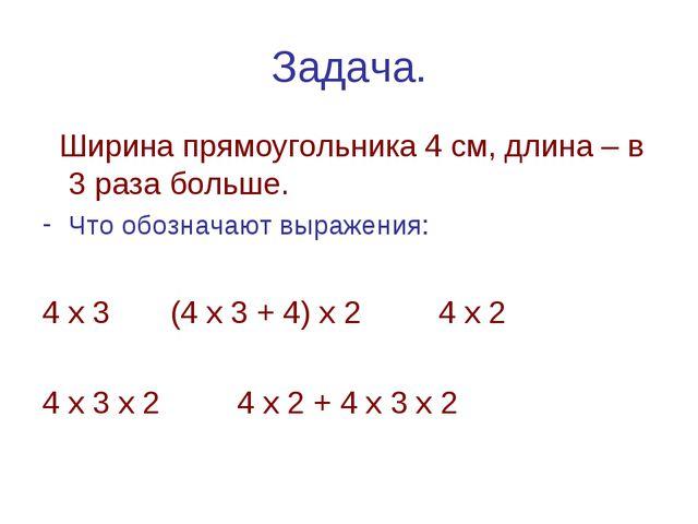 Задача. Ширина прямоугольника 4 см, длина – в 3 раза больше. Что обозначают в...