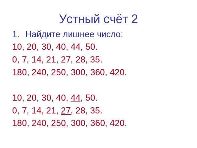 Устный счёт 2 Найдите лишнее число: 10, 20, 30, 40, 44, 50. 0, 7, 14, 21, 27,...