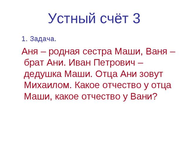 Устный счёт 3 1. Задача. Аня – родная сестра Маши, Ваня – брат Ани. Иван Петр...