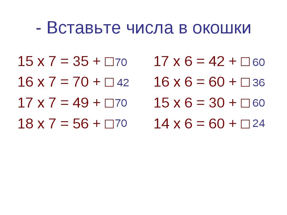 - Вставьте числа в окошки 15 х 7 = 35 + □ 17 х 6 = 42 + □ 16 х 7 = 70 + □ 16...