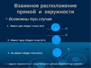 Взаимное расположение прямой и окружности Возможны три случая Имеют две общие