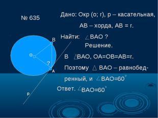№ 635 О А р ? Дано: Окр (о; r), р – касательная, АВ – хорда, АВ = r. Найти: В