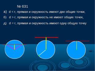 № 631 а) d < r, прямая и окружность имеют две общие точки, б) d > r, прямая и