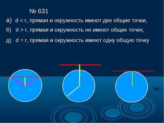 № 631 а) d < r, прямая и окружность имеют две общие точки, б) d > r, прямая и...