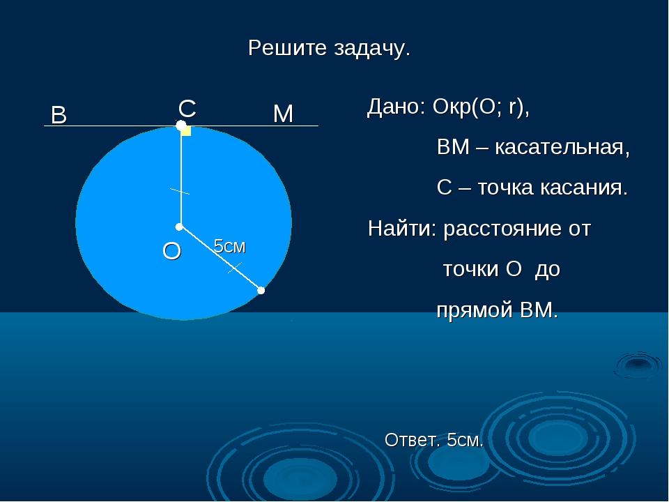 Решите задачу. В М О 5см Дано: Окр(О; r), ВМ – касательная, С – точка касания...