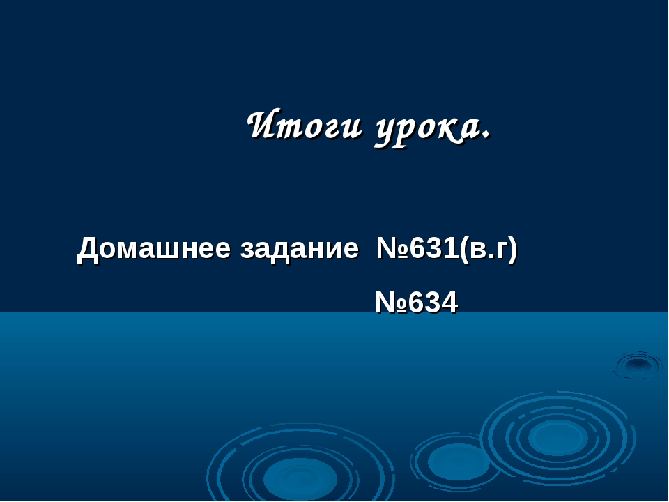 Домашнее задание №631(в.г) №634 Итоги урока.