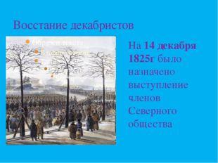 Восстание декабристов На 14 декабря 1825г было назначено выступление членов С