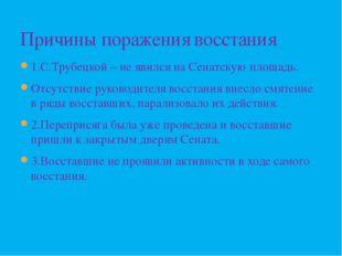 1.С.Трубецкой – не явился на Сенатскую площадь. Отсутствие руководителя восст