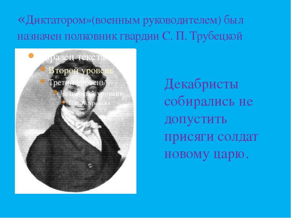 «Диктатором»(военным руководителем) был назначен полковник гвардии С. П. Труб...