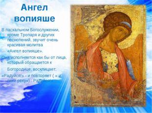Ангел вопияше В пасхальном Богослужении, кроме Тропаря и других песнопений, з