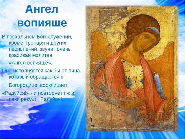 Ангел вопияше В пасхальном Богослужении, кроме Тропаря и других песнопений, з...