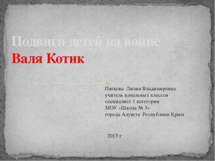 Подвиги детей на войне Валя Котик Пяткова Лилия Владимировна учитель начальны