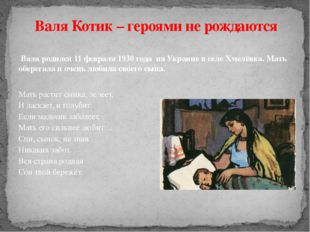 Валя родился 11 февраля 1930 года на Украине в селе Хмелёвка. Мать оберегала