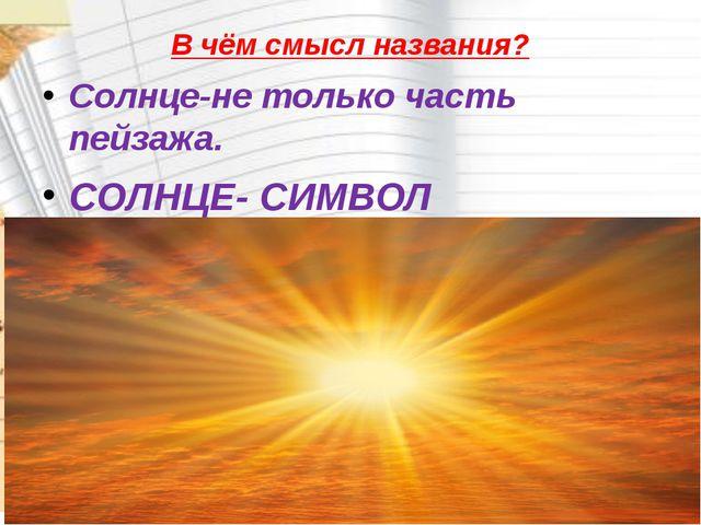 В чём смысл названия? Солнце-не только часть пейзажа. СОЛНЦЕ- СИМВОЛ человече...