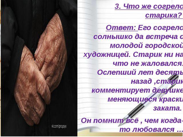 3. Что же согрело старика? Ответ: Его согрело солнышко да встреча с молодой...