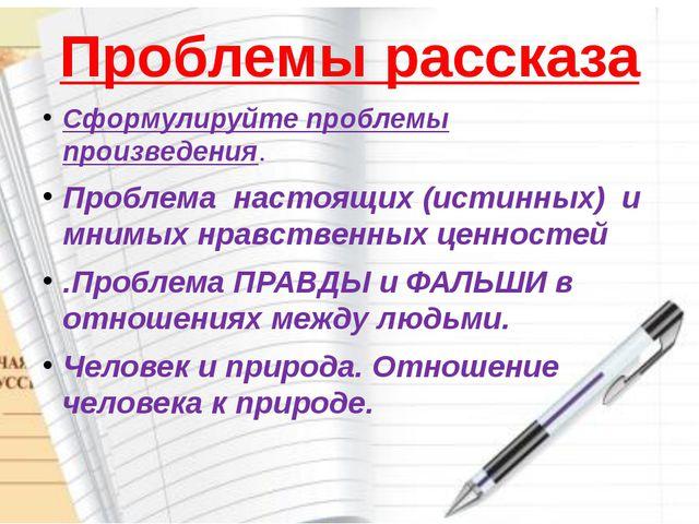 Проблемы рассказа Сформулируйте проблемы произведения. Проблема настоящих (ис...