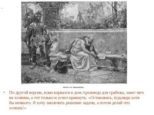 По другой версии, воин ворвался в дом Архимеда для грабежа, занес меч на хозя