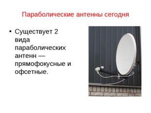 Параболические антенны сегодня Существует 2 вида параболических антенн — прям