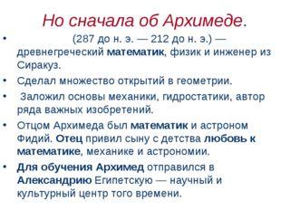 Но сначала об Архимеде. Архиме́д (287дон.э.— 212дон.э.)— древнегречес
