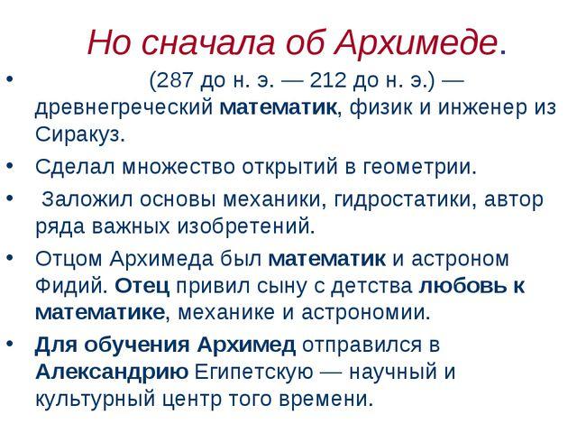 Но сначала об Архимеде. Архиме́д (287дон.э.— 212дон.э.)— древнегречес...