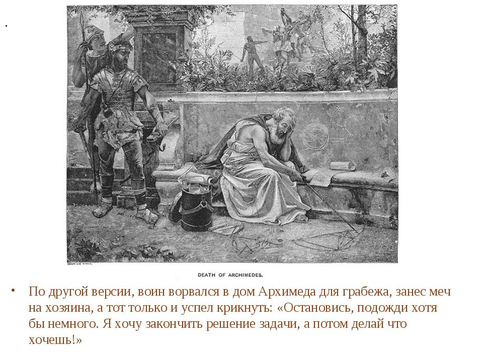 По другой версии, воин ворвался в дом Архимеда для грабежа, занес меч на хозя...