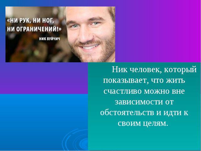 Ник человек, который показывает, что жить счастливо можно вне зависимости от...