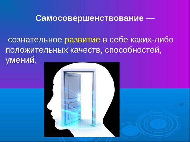 Самосовершенствование— сознательное развитие в себе каких-либо положительны...