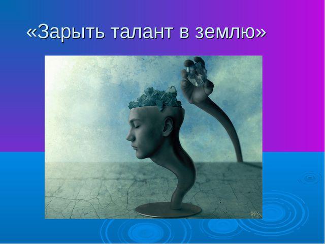 «Зарыть талант в землю»