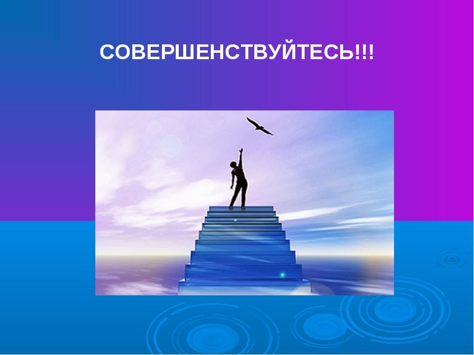 СОВЕРШЕНСТВУЙТЕСЬ!!!